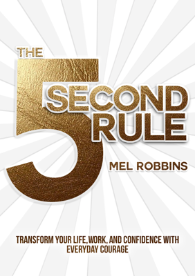 The 5 Second Rule: Transform Your Life, Work, and Confidence with Everyday Courage - Mel Robbins book