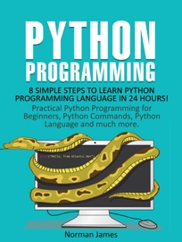PYTHON PROGRAMMING: 8 SIMPLE STEPS TO LEARN PYTHON PROGRAMMING LANGUAGE IN 24 HOURS! PRACTICAL PYTHON PROGRAMMING FOR BEGINNERS, PYTHON COMMANDS AND PYTHON LANGUAGE