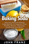 Baking Soda Amazing All Natural Baking Soda Recipes For Beauty Cleaning Health And More