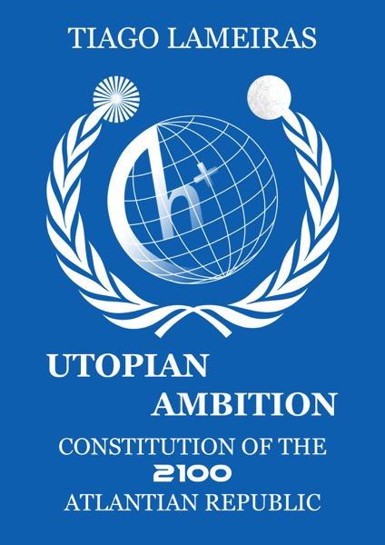 Utopian Ambition: Constitution of the 2100 Atlantian Republic