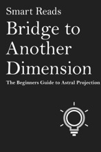 Bridge To Another Dimension: The Beginner Guide To Astral Projection