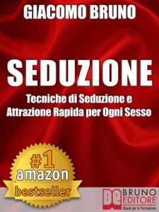 SEDUZIONE. Tecniche di Seduzione e Attrazione Rapida e Comunicazione Pratica per Ogni Sesso. Libro Cover