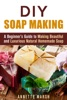 DIY Soap Making: A Beginner's Guide to Making Beautiful and Luxurious Natural Homemade Soap