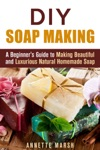DIY Soap Making A Beginners Guide To Making Beautiful And Luxurious Natural Homemade Soap
