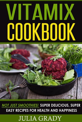 VITAMIX Cookbook: Not Just Smoothies! Super Delicious, Super Easy Recipes for Health and Happiness
