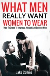 What Men Really Want Women To Wear - How To Dress To Impress Attract And Seduce Men