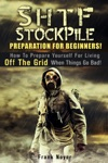 SHTF Stockpile Preparation For Beginners How To Prepare Yourself For Living Off The Grid When Things Go Bad