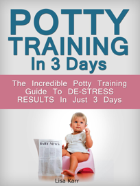 Potty Training In 3 Days: The Incredible Potty Training Guide To De-Stress Results In Just 3 Days