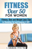 Fitness Over 50 for Women: Fitness, Diet and Weight Loss Tips to Shedding Fat and Keeping It Off