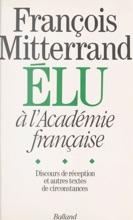 François Mitterrand élu à L'Académie Française : Discours De Réception Et Autres Textes De Circonstance