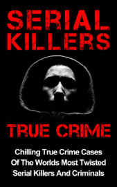 Serial Killers True Crime: Chilling True Crime Cases Of The Worlds Most Twisted Serial Killers And Criminals book