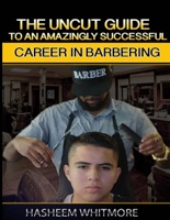 The Uncut Guide To An Amazingly Successful Career In Barbering