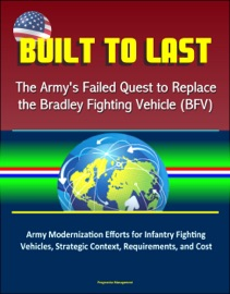 BUILT TO LAST: THE ARMYS FAILED QUEST TO REPLACE THE BRADLEY FIGHTING VEHICLE (BFV) - ARMY MODERNIZATION EFFORTS FOR INFANTRY FIGHTING VEHICLES, STRATEGIC CONTEXT, REQUIREMENTS, AND COST