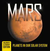Mars: Planets in Our Solar System  Children's Astronomy Edition