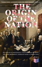 The Origin Of The Nation Declaration Of Independence Constitution Bill Of Rights And Other Amendments Federalist Papers Common Sense