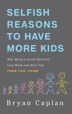 Selfish Reasons to Have More Kids - Bryan Caplan book