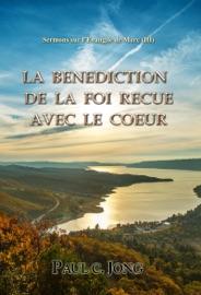 SERMONS SUR L'EVANGILE DE MARC (III) - LA BENEDICTION DE LA FOI RECUE AVEC LE COEUR