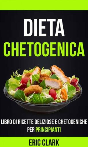 Dieta chetogenica: Libro di ricette deliziose e chetogeniche per principianti - Eric Clark