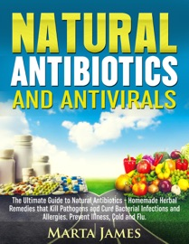 NATURAL ANTIBIOTICS AND ANTIVIRALS: HOMEMADE HERBAL REMEDIES THAT KILL PATHOGENS AND CURE BACTERIAL INFECTIONS AND ALLERGIES. PREVENT ILLNESS, COLD AND FLU