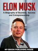 Elon Musk: A Biography of Business, Success and Entrepreneurship (Tesla, SpaceX, Billionaire)