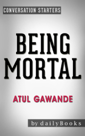 Being Mortal: by Atul Gawande: Medicine and What Matters in the End Conversation Starters book