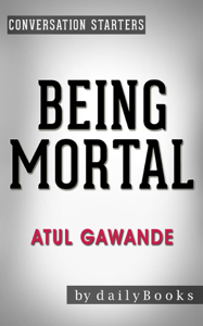 Being Mortal: by Atul Gawande: Medicine and What Matters in the End  Conversation Starters Summary