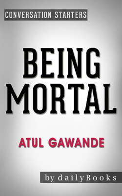 Being Mortal: by Atul Gawande: Medicine and What Matters in the End  Conversation Starters - Daily Books book
