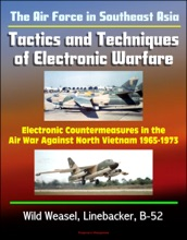 The Air Force In Southeast Asia: Tactics And Techniques Of Electronic Warfare - Electronic Countermeasures In The Air War Against North Vietnam 1965-1973 - Wild Weasel, Linebacker, B-52