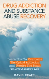 Drug Addiction And Substance Abuse Recovery Learn How To Overcome The Opioid Addiction And Rewire The Brain To Live A Happy Life