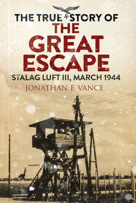 Jonathan Vance - The True Story of the Great Escape book
