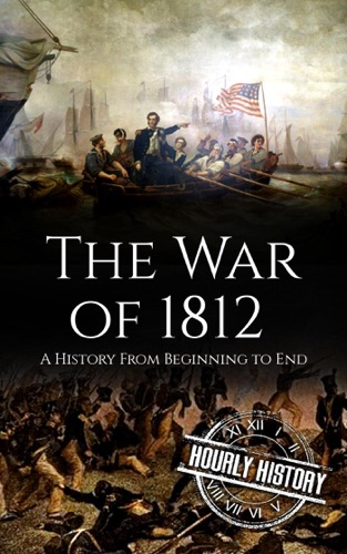 Hourly History - War of 1812: A History From Beginning to End