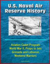 U.S. Naval Air Reserve History- Aviation Cadet Program, World War II, Props to Jets, Squantum, Grenada and Lebanon, Weekend Warriors