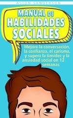 Manual de habilidades sociales: Mejora la conversación, la confianza, el carisma, y supera la timidez y la ansiedad social en 12 semanas