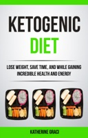 Ketogenic Diet: Lose Weight, Save Time, and While Gaining Incredible Health and Energy