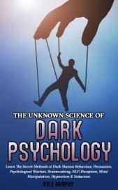 The Unknown Science Of Dark Psychology Learn The Secret Methods Of Dark Human Behaviour Persuasion Psychological Warfare Brainwashing Nlp Deception Mind Manipulation Hypnotism Seduction