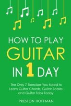 How To Play Guitar: In 1 Day - The Only 7 Exercises You Need To Learn Guitar Chords, Guitar Scales And Guitar Tabs Today