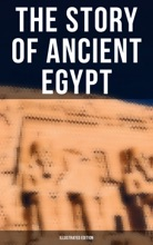 The Story Of Ancient Egypt (Illustrated Edition)