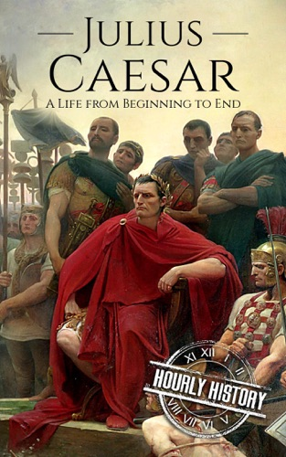 Hourly History - Julius Caesar: A Life From Beginning to End (Gallic Wars, Ancient Rome, Civil War, Roman Empire, Augustus Caesar, Cleopatra, Plutarch, Pompey, Suetonius)