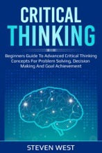 Critical Thinking: Beginners Guide To Advanced Critical Thinking Concepts For Problem Solving, Decision Making And Goal Achievement