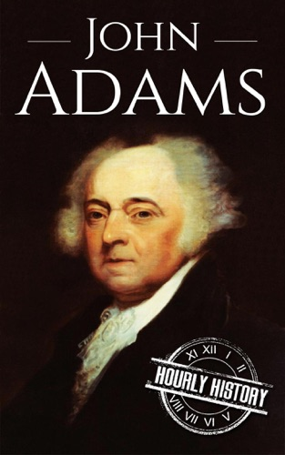Hourly History - John Adams: A Life From Beginning to End