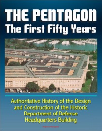 The Pentagon The First Fifty Years Authoritative History Of The Design And Construction Of The Historic Department Of Defense Headquarters Building