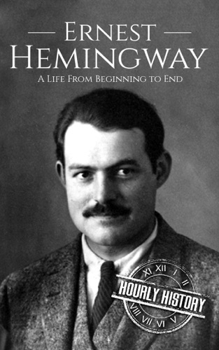 Hourly History - Ernest Hemingway: A Life From Beginning to End