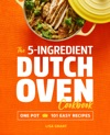 The 5-Ingredient Dutch Oven Cookbook One Pot 101 Easy Recipes