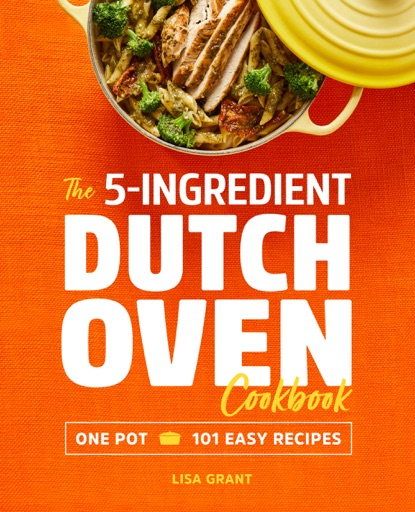The 5-Ingredient Dutch Oven Cookbook: One Pot, 101 Easy Recipes - Lisa Grant