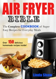 The Air Fryer Bible Complete Cookbook Of Super Easy Recipes For Everyday Meals