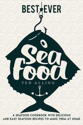 Best-ever Seafood: A Seafood Cookbook with Delicious and Easy Seafood Recipes to Make Them at Home
