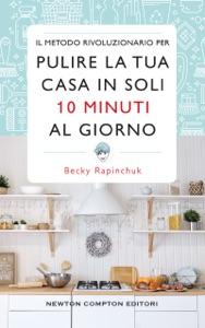 Il metodo rivoluzionario per pulire la tua casa in soli 10 minuti al giorno da Becky Rapinchuk