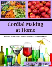 Cordial Making at Home - Make Your Favorite Cordials and Liqueurs Better & Cheaper Than Store Bought