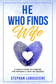 He Who Finds A Wife: A Man's Guide To Finding The Woman & Love He Desires
