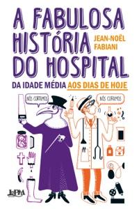 A fabulosa história do hospital: da Idade Média aos dias de hoje Book Cover